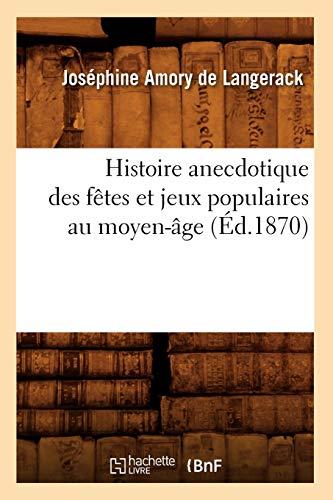Histoire Anecdotique Des Fetes Et Jeux Populaires Au Moyen-Age (Ed.1870): Josephine Amory De ...