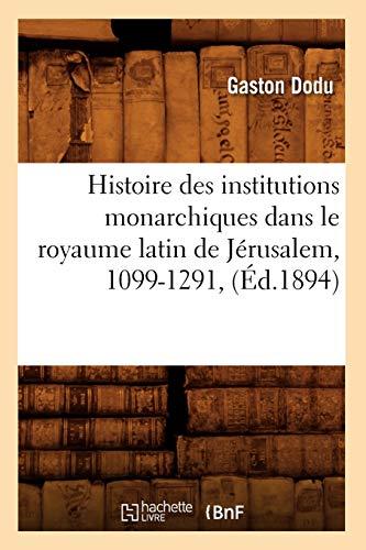 Histoire Des Institutions Monarchiques Dans Le Royaume Latin de Jerusalem, 1099-1291, (Ed.1894): ...
