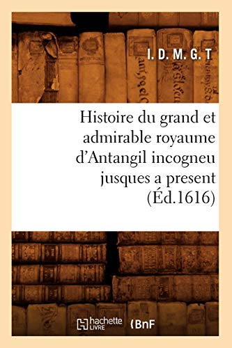 9782012670693: Histoire Du Grand Et Admirable Royaume D'Antangil Incogneu Jusques a Present (Ed.1616) (Litterature) (French Edition)