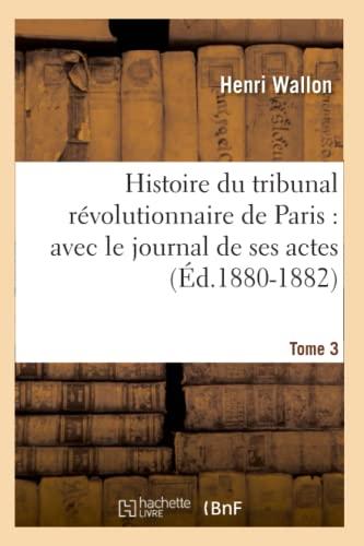 Histoire Du Tribunal Revolutionnaire de Paris: Avec Le Journal de Ses Actes. Tome 3 (Ed.1880-1882):...