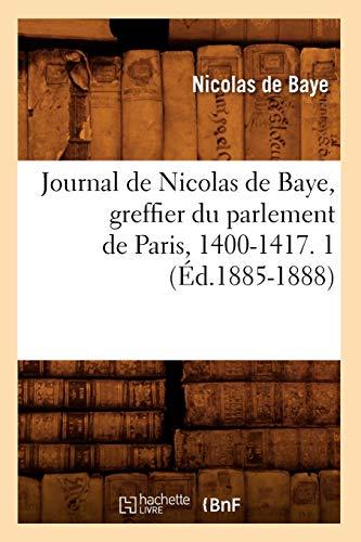 Journal de Nicolas de Baye, Greffier Du Parlement de Paris, 1400-1417. 1 (Ed.1885-1888): Nicolas De...