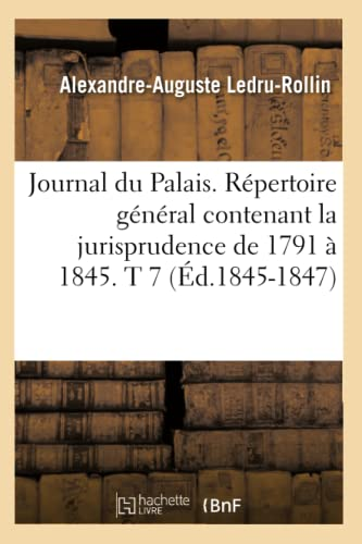 Journal Du Palais. Repertoire General Contenant La Jurisprudence de 1791 a 1845. T 7 (Ed.1845-1847)...