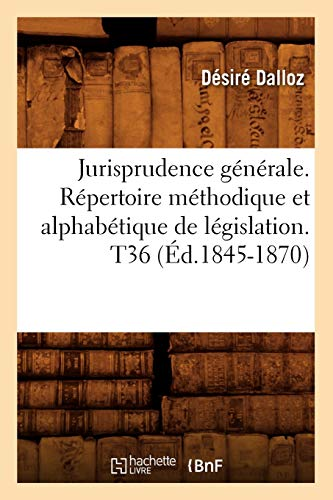 Jurisprudence Generale. Repertoire Methodique Et Alphabetique de Legislation. T36 (Ed.1845-1870): ...