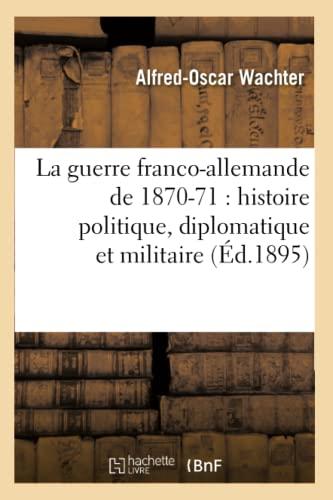 La Guerre Franco-Allemande de 1870-71: Histoire Politique, Diplomatique Et Militaire (Ed.1895): ...