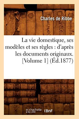 La Vie Domestique, Ses Modeles Et Ses Regles: DApres Les Documents Originaux. Volume 1 (Ed.1877): ...