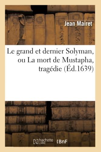 Le Grand Et Dernier Solyman, Ou La Mort de Mustapha, Tragedie (Ed.1639): Mairet J.