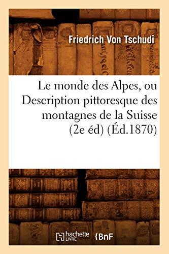 9782012688186: Le monde des Alpes, ou Description pittoresque des montagnes de la Suisse (2e éd) (Éd.1870)