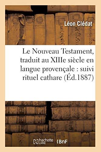 Le Nouveau Testament, Traduit Au Xiiie Siecle En Langue Provencale: Suivi Rituel Cathare (Religion)...