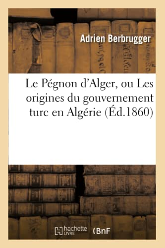 9782012688773: Le Pégnon d'Alger, ou Les origines du gouvernement turc en Algérie (Éd.1860)
