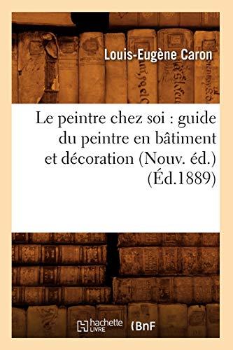 Le Peintre Chez Soi: Guide Du Peintre En Batiment Et Decoration (Nouv. Ed.) (Ed.1889): Caron L. E.