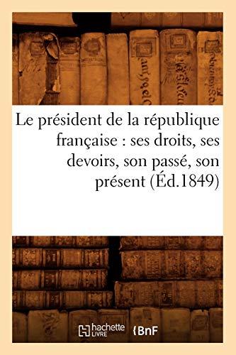 Le President de La Republique Francaise: Ses Droits, Ses Devoirs, Son Passe, Son Present (Ed.1849):...