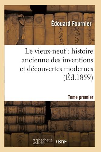 Le Vieux-Neuf: Histoire Ancienne Des Inventions Et Decouvertes Modernes. Tome Premier (Ed.1859): ...