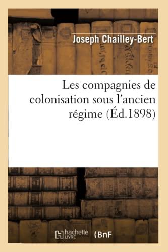 Les Compagnies de Colonisation Sous LAncien Regime (Ed.1898): Joseph Chailley-Bert