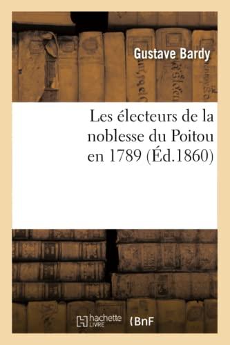 Les Electeurs de La Noblesse Du Poitou En 1789 (Ed.1860): Gustave Bardy