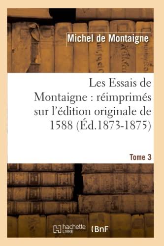 9782012694231: Les Essais de Montaigne: Reimprimes Sur L'Edition Originale de 1588. Tome 3 (Ed.1873-1875) (Litterature) (French Edition)