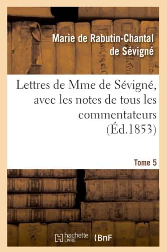 Lettres de Mme de Sevigne, Avec Les Notes de Tous Les Commentateurs. Tome 5 (Ed.1853): De Sevigne M...