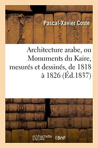 9782012733954: Architecture Arabe, Ou Monuments Du Kaire, Mesures Et Dessines, de 1818 a 1826 (Arts) (French Edition)