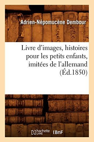 Livre DImages, Histoires Pour Les Petits Enfants, Imitees de LAllemand, (Ed.1850): Dembour a. N.