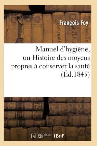 Manuel DHygiene, Ou Histoire Des Moyens Propres a Conserver La Sante (Ed.1845): Foy F.