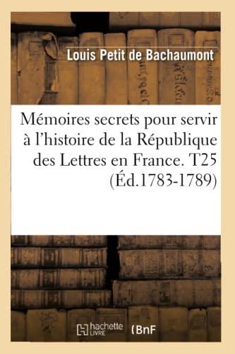 Memoires Secrets Pour Servir A LHistoire de La Republique Des Lettres En France. T25 (Ed.1783-1789)...