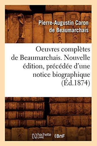 Oeuvres Completes de Beaumarchais. Nouvelle Edition, Precedee DUne Notice Biographique (Ed.1874): ...
