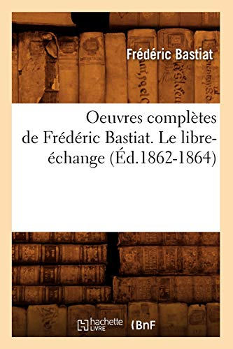 9782012756724: Oeuvres Completes de Frederic Bastiat. Le Libre-Echange (Ed.1862-1864) (Sciences Sociales) (French Edition)