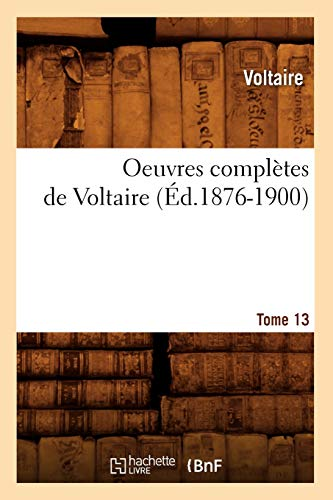 9782012757820: Oeuvres Completes de Voltaire.... Tome 13 (Ed.1876-1900) (Litterature)