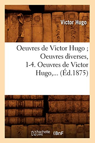 9782012759404: Oeuvres de Victor Hugo; Oeuvres Diverses, 1-4. Oeuvres de Victor Hugo, ... (Ed.1875) (Litterature) (French Edition)