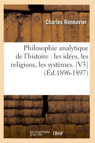 Philosophie Analytique de LHistoire: Les Idees, Les Religions, Les Systemes. V3 (Ed.1896-1897): ...