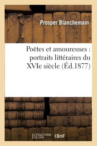 Poetes Et Amoureuses: Portraits Litteraires Du Xvie Siecle (Ed.1877): Prosper Blanchemain