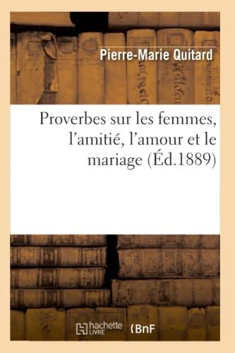 Proverbes Sur Les Femmes, LAmitie, LAmour Et Le Mariage (Ed.1889): Pierre-Marie Quitard