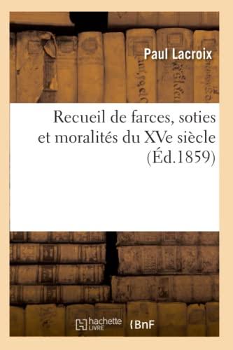 Recueil de Farces, Soties Et Moralites Du Xve Siecle (Ed.1859): Collectif