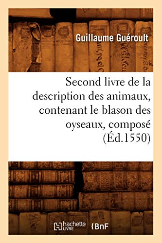 9782012769243: Second Livre de La Description Des Animaux, Contenant Le Blason Des Oyseaux, Compose (Ed.1550) (French Edition)
