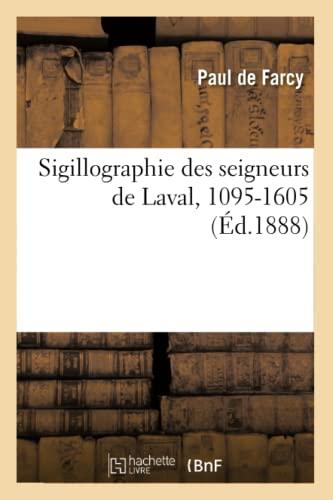 Sigillographie Des Seigneurs de Laval, 1095-1605 (Ed.1888): Paul De Farcy