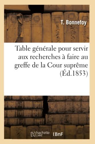 Table Generale Pour Servir Aux Recherches a Faire Au Greffe de La Cour Supreme (Ed.1853): Bonnefoy ...