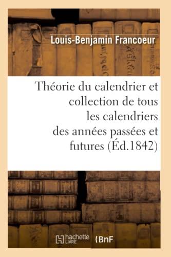 Theorie Du Calendrier Et Collection de Tous Les Calendriers Des Annees Passees Et Futures (Ed.1842)...