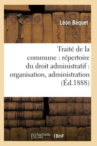 Traite de La Commune: Repertoire Du Droit Administratif: Organisation, Administration (Ed.1888): ...