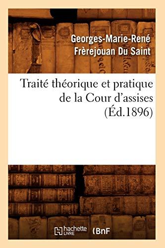 Traite Theorique Et Pratique de La Cour DAssises (Ed.1896): Frerejouan Du Saint G. M. R.