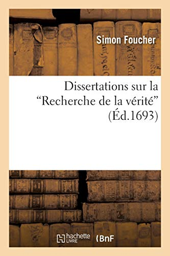 """Dissertations Sur La """"Recherche de La Verite,"""" Contenant L Histoire Et Les Principes (..."""