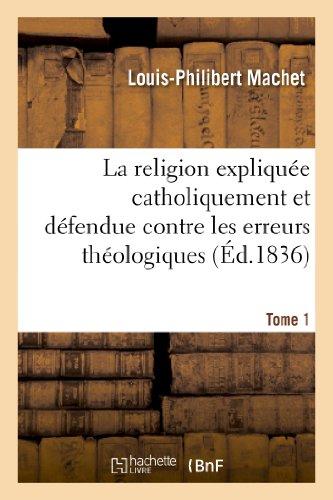 9782012829893: La religion expliquée catholiquement et défendue contre les erreurs théologiques. Tome 1: La Religion Expliquee Catholiquement Et Defendue Contre Les Erreurs Theologiques. Tome 1