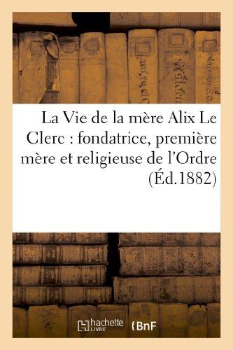 9782012841710: La Vie de la mère Alix Le Clerc : fondatrice, première mère et religieuse de l'Ordre: de la Congrégation de Notre Dame