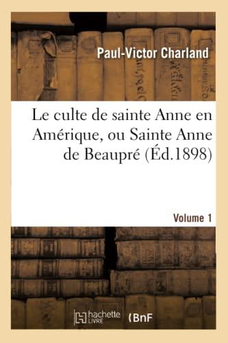 9782012852204: Le culte de sainte Anne en Amérique, ou Sainte Anne de Beaupré. Volume 1 (Religion)