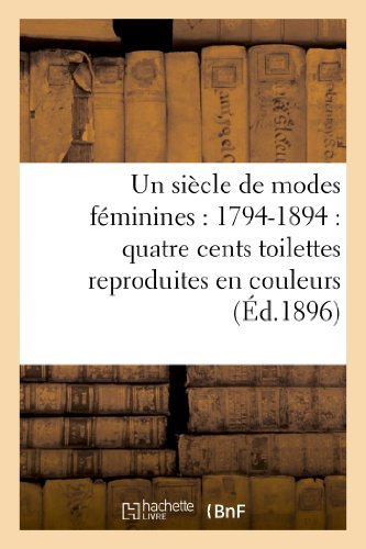 9782012953970: Un siècle de modes féminines : 1794-1894 : quatre cents toilettes reproduites en couleurs: d'après des documents authentiques