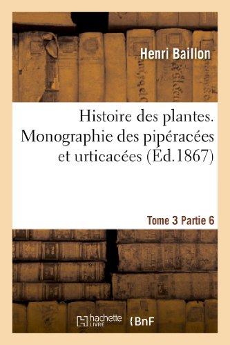 9782012959613: Histoire des plantes. Tome 3, Partie 6, Monographie des pipéracées et urticacées: Histoire Des Plantes. Tome 3, Partie 6, Monographie Des Piperacees Et Urticacees (Sciences)