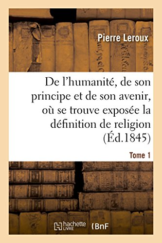 Humanit , de Son Principe Et de Son Avenir, Expos e La Vraie D finition de la Religion. T1 (...