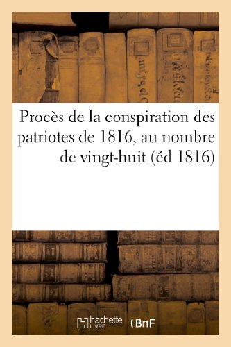 9782013191623: Procès de la conspiration des patriotes de 1816, au nombre de vingt-huit, savoir: : Pleignier, corroyeur ; Carbonneau, maître d'écriture ; Tolleron, ciseleur...
