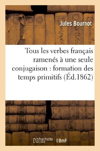 9782013258517: Tous les verbes français ramenés à une seule conjugaison : formation des temps primitifs: au moyen de l'infinitif présent