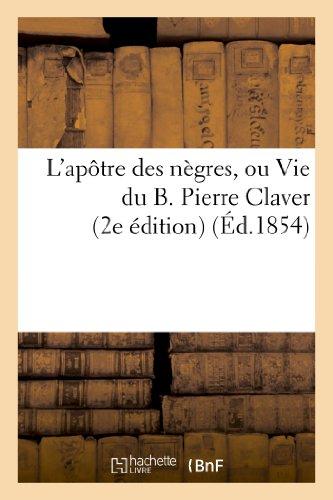 9782013363273: L'ap�tre des n�gres, ou Vie du B. Pierre Claver (2e �dition)
