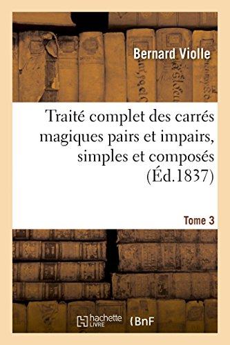 9782013482608: Traité complet des carrés magiques pairs et impairs, simples et composés, Tome 3: suivi d'un Traité cubes magiques, de la Théorie des parallélogrammes et parallélipipèdes magiques