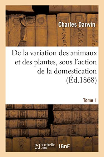 de la Variation Des Animaux Et Des Plantes, Sous l'Action de la Domestication. Tome 1 (...